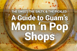 The Sweet, the Salty, and the Pickled: A Guide to Guam's Mom 'n Pop Shops