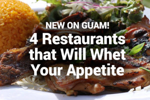New on Guam! Four Restaurants that Will Whet Your Appetite