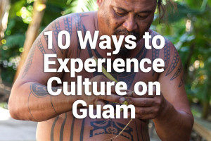 10 Ways to Experience Culture on Guam